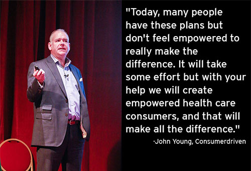 """John Young, Consumerdriven quote, """"Today, many people have these plans but don't feel empowered to really make the difference. It will take some effort but with your help we will create empowered health care consumers, and that will make all the difference."""""""