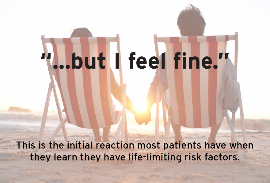 This is the initial reaction most patients have when they learn they have a life-limiting risk factors.
